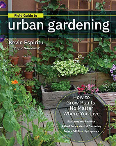 Indoor Gardening Bestseller 2020: Field Guide to Urban Gardening: How to Grow Plants, No Matter Where You Live: Raised Beds * Vertical Gardening * Indoor Edibles * Balconies and Rooftops * Hydroponics